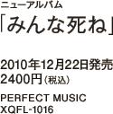 ニューアルバム「みんな死ね」 / 2010年12月22日発売 / 2400円(税込) / PERFECT MUSIC / XQFL-1016