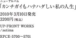 ニューアルバム「カンチガイもハナハダしい私の人生」 / 2010年3月10日発売 / 3200円(税込) / UP-FRONT WORKS / zetima / EPCE-5700~5701