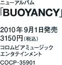 ニューアルバム「BUOYANCY」 / 2010年9月1日発売 / 3150円(税込) / コロムビアミュージック エンタテインメント / COCP-35901