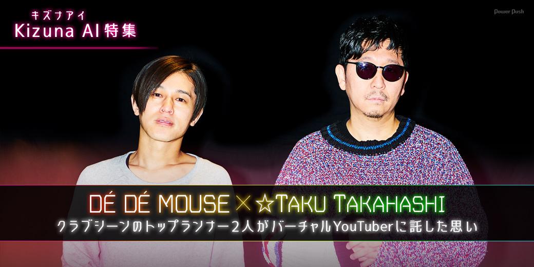 Kizuna AI(キズナアイ)特集 DÉ DÉ MOUSE×☆Taku Takahashi対談|クラブシーンのトップランナー2人がバーチャルYouTuberに託した思い