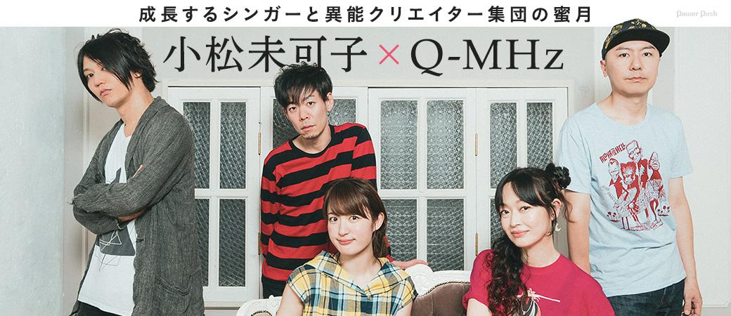 小松未可子×Q-MHz|成長するシンガーと異能クリエイター集団の蜜月