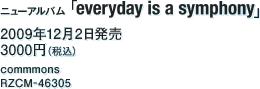 ニューアルバム『everyday is a symphony』 / 2009年12月2日発売 / 3000円(税込) / commons / RZCM-46305