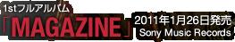 1stフルアルバム「MAGAZINE」 / 2011年1月26日発売 / Sony Music Records