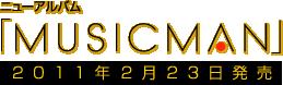 ニューアルバム「MUSICMAN」 / 2011年2月23日発売