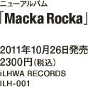 ニューアルバム「Macka Rocka」 / 2011年10月26日発売 / 2300円(税込) / iLHWA RECORDS / ILH-001