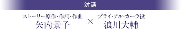 ストーリー原作・作詞・作曲 矢内景子×ブライ・アル・カーラ役 浪川大輔 対談