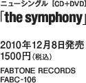 ニューシングル[CD+DVD]「the symphony」 / 2010年12月8日発売 / 1500円(税込) / FABTONE RECORDS / FABC-106