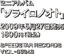 ミニアルバム『ソライロノオト』 / 2009年5月27日発売 / 1800円(税込) / SPEEDSTAR RECORDS / VICL-6334
