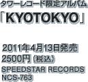 タワーレコード限定アルバム「KYOTOKYO」 / 2011年4月13日発売 / 2500円(税込) / SPEEDSTAR RECORDS / NCS-763