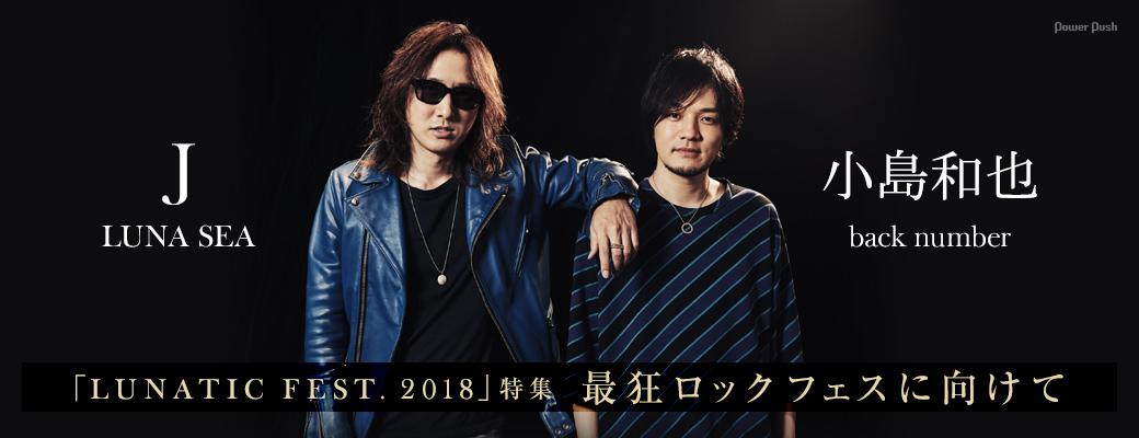 「LUNATIC FEST. 2018」特集|J(LUNA SEA)×小島和也(back number) 最狂ロックフェスに向けて