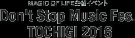 MAGIC OF LiFE主催イベント Don't Stop Music Fes. TOCHIGI 2016