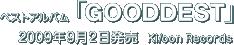 ベストアルバム『GOODDEST』 / 2009年9月2日発売 / Ki/oon Records