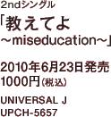 2ndシングル「教えてよ ~miseducation~」 / 2010年6月23日発売 / 1000円(税込) / UNIVERSAL J / UPCH-5657