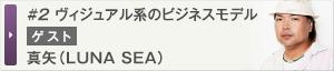 #2 ヴィジュアル系のビジネスモデル ゲスト:真矢(LUNA SEA)