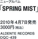 ニューアルバム「SPRING MIST」 / 2010年4月7日発売 / 3000円(税込) / ALDENTE RECORDS / DQC-439