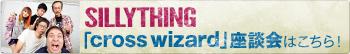SILLYTHING「cross wizard」座談会はこちら!