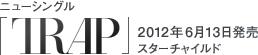 ニューシングル「TRAP」/ 2012年6月13日発売 / スターチャイルド