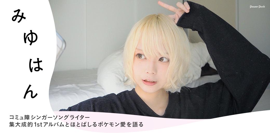 みゆはん|コミュ障シンガーソングライター 集大成的1stアルバムとほとばしるポケモン愛を語る