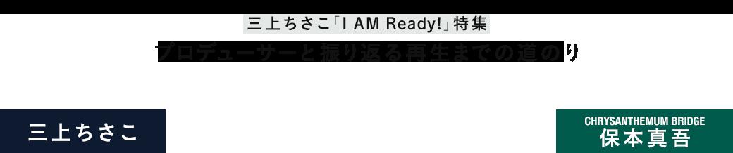 三上ちさこ「I AM Ready!」特集|三上ちさこ×保本真吾(CHRYSANTHEMUM BRIDGE) プロデューサーと振り返る再生までの道のり
