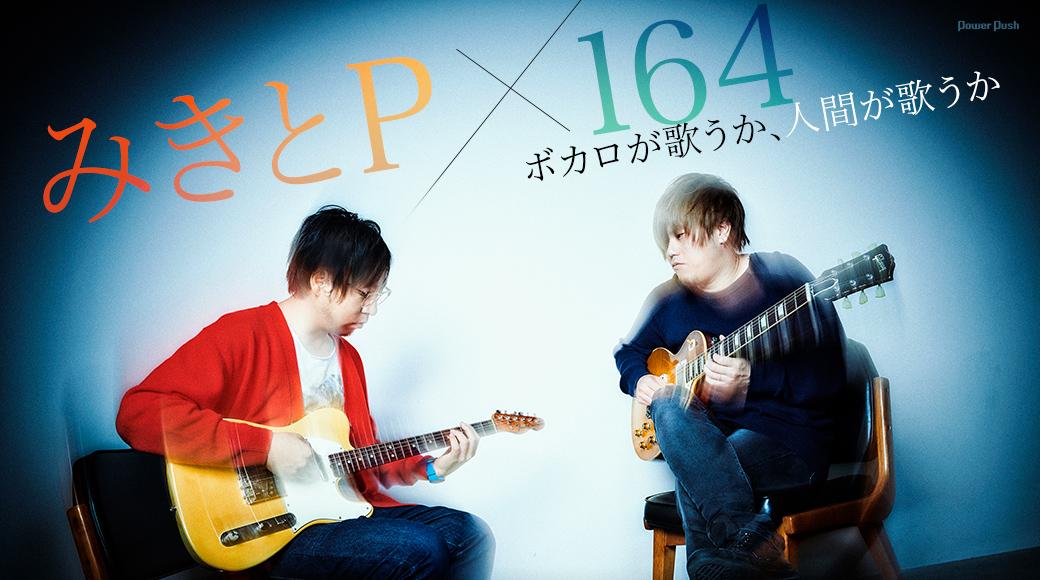 みきとP×164|ボカロが歌うか、人間が歌うか
