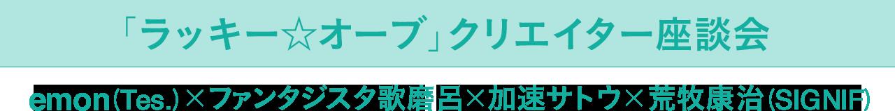 「ラッキー☆オーブ」クリエイター座談会 emon(Tes.)×ファンタジスタ歌磨呂×加速サトウ×荒牧康治(SIGNIF)