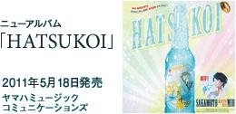 ニューアルバム「HATSUKOI」 / 2011年5月18日発売 / 3000円(税込) / ヤマハミュージックコミュニケーションズ