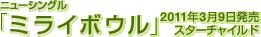 ニューシングル「ミライボウル」 / 2011年3月9日発売 / スターチャイルド
