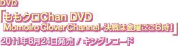 DVD「ももクロChan DVDMomoiro Clover Channel-決戦は金曜ごご6時!」2011年8月24日発売 / キングレコード