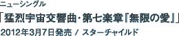 ニューシングル「猛烈宇宙交響曲・第七楽章『無限の愛』」 / 2012年3月7日発売 / スターチャイルド