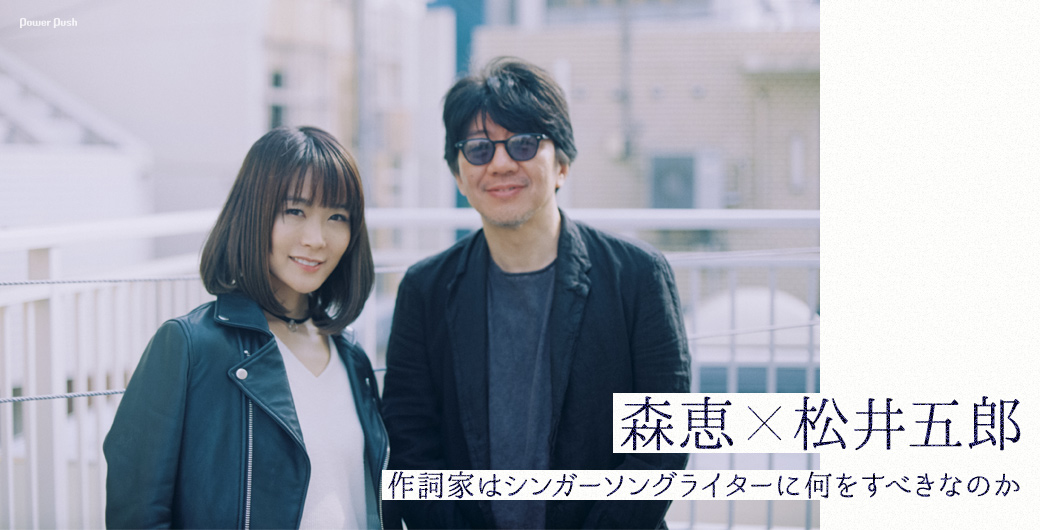 森恵×松井五郎|作詞家はシンガーソングライターに何をすべきなのか