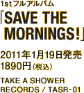 1stフルアルバム「SAVE THE MORNINGS!」 / 2011年1月19日発売 / 1890円(税込) / TAKE A SHOWER RECORDS / TASR-01