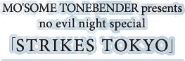 MO'SOME TONEBENDER presents no evil night special 「STRIKES TOKYO」