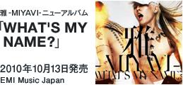 雅-MIYAVI- ニューアルバム「WHAT'S MY NAME?」 / 2010年10月13日発売 / EMI Music Japan