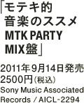 「モテキ的音楽のススメ MTK PARTY MIX盤」 / 2011年9月14日発売 / 2500円(税込) / Sony Music Associated Records / AICL-2294
