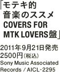 「モテキ的音楽のススメ COVERS FOR MTK LOVERS盤」 / 2011年9月21日発売 / 2500円(税込) / Sony Music Associated Records / AICL-2295