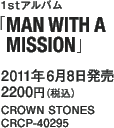 1stアルバム「MAN WITH A MISSION」 / 2011年6月8日発売 / 2200円(税込) / CROWN STONES / CRCP-40295