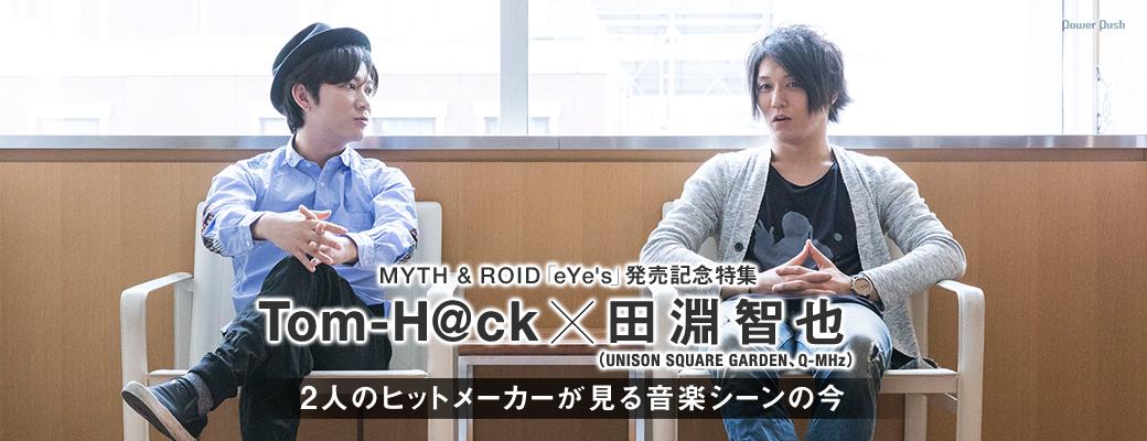 MYTH & ROID「eYe's」発売記念特集|Tom-H@ck×田淵智也(UNISON SQUARE GARDEN、Q-MHz)、2人のヒットメーカーが見る音楽シーンの今