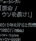 ニューシングル「運命 / ウソを暴け!」 / 2012年2月15日発売 / 1260円(税込) / FIVE D plus / VFCV-0006