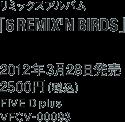 リミックスアルバム「6 REMIX'N BIRDS」/ 2012年3月28日発売 / 2500円(税込)/ FIVE D plus / VFCV-00093