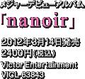 メジャーデビューアルバム「nanoir」 / 2012年3月14日発売 / 2400円(税込) / Victor Entertainment / VICL-63843