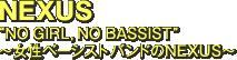 """NEXUS """"NO GIRL, NO BASSIST"""" ~女性ベーシストバンドのNEXUS~"""