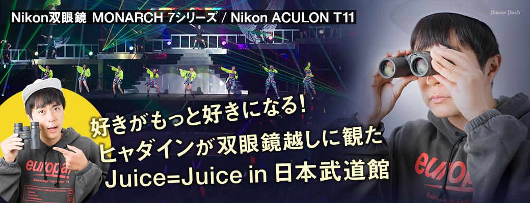 Nikon双眼鏡 MONARCH 7シリーズ / Nikon ACULON T11|好きがもっと好きになる!ヒャダインが双眼鏡越しに観たJuice=Juice in 日本武道館