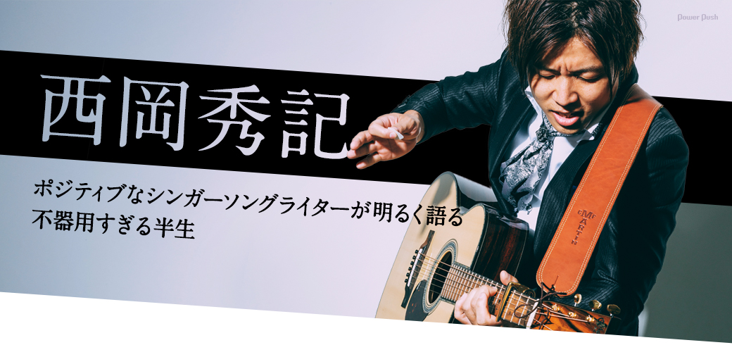 西岡秀記|ポジティブなシンガーソングライターが明るく語る不器用すぎる半生