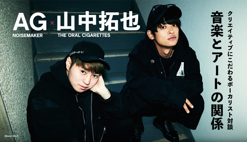 AG(NOISEMAKER)×山中拓也(THE ORAL CIGARETTES)|クリエイティブにこだわるボーカリスト対談 音楽とアートの関係