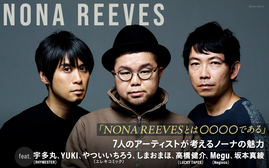 NONA REEVES 「NONA REEVESとは〇〇〇〇である」7人のアーティストが考えるノーナの魅力 feat. 宇多丸(RHYMESTER)、YUKI、やついいちろう(エレキコミック)、しまおまほ、高橋健介(LUCKY TAPES)、Megu(Negicco)、坂本真綾