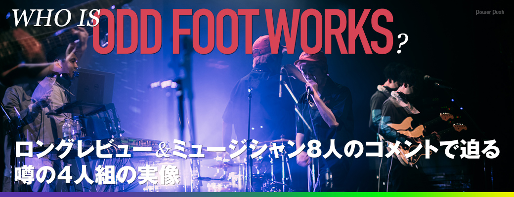 WHO IS ODD FOOT WORKS? 踊Foot Works特集|ロングレビュー&ミュージシャン8人のコメントで迫る噂の4人組の実像
