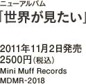 ニューアルバム「世界が見たい」 / 2011年11月2日発売 / 2500円(税込) / Mini Muff Records / MDMR-2018