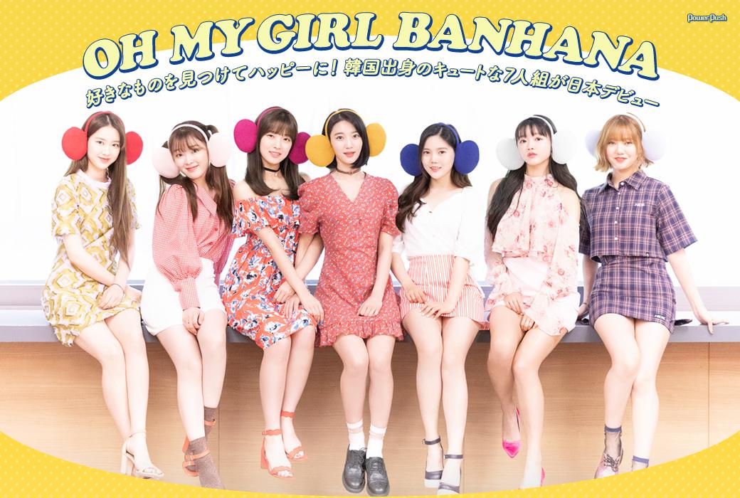 OH MY GIRL BANHANA|好きなものを見つけてハッピーに! 韓国出身のキュートな7人組が日本デビュー