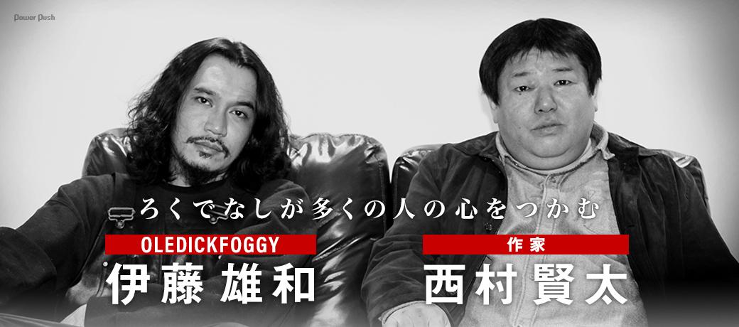 伊藤雄和(OLEDICKFOGGY)×西村賢太(作家)|ろくでなしが多くの人の心をつかむ