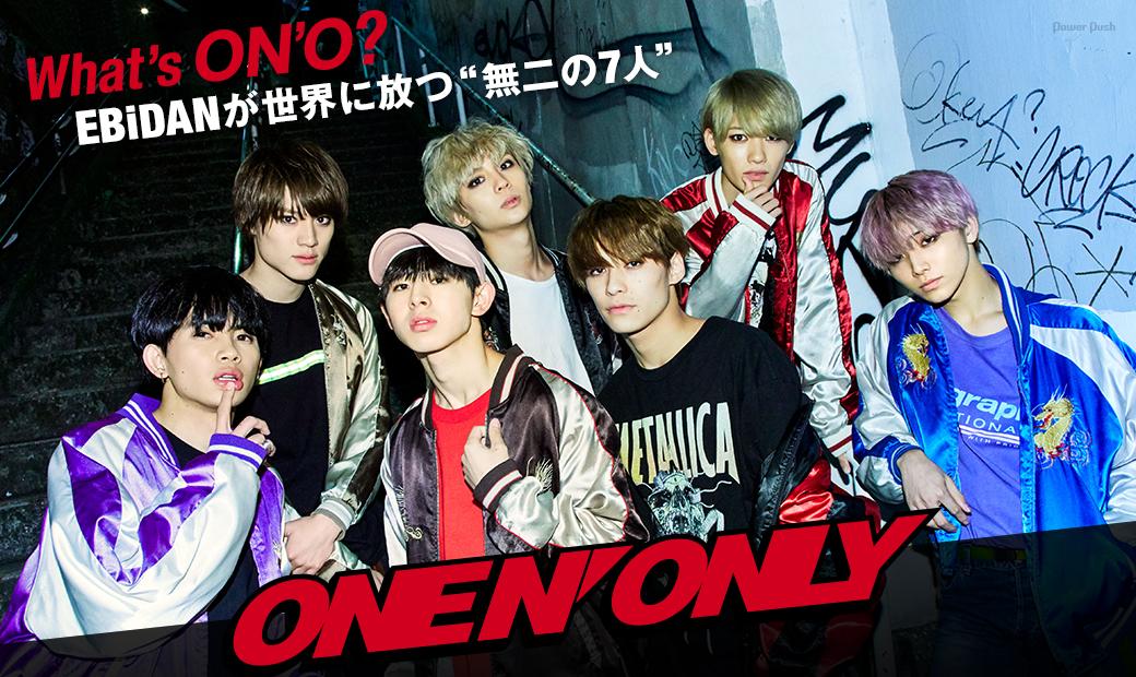 "ONE N' ONLY|What's ON'O? EBiDANが世界に放つ""無二の7人"""